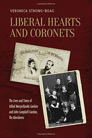 Liberal Hearts and Coronets: The Lives and Times of Ishbel Marjoribanks Gordon and John Campbell Gordon, the Aberdeens