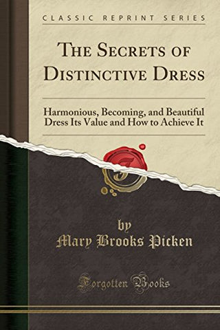 The Secrets of Distinctive Dress: Harmonious, Becoming, and Beautiful Dress Its Value and How to Achieve It (Classic Reprint)