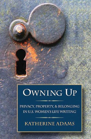 Owning Up: Privacy, Property, and Belonging in U.S. Women's Life Writing
