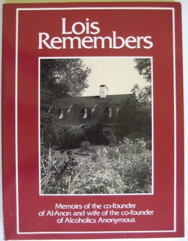 Lois Remembers: Memoirs Of The Co-Founder Of Al-Anon And Wife Of The Co-Founder Of Alcoholics Anonymous