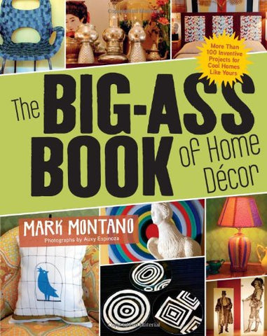 The Big-Ass Book of Home Dcor: More than 100 Inventive Projects for Cool Homes Like Yours
