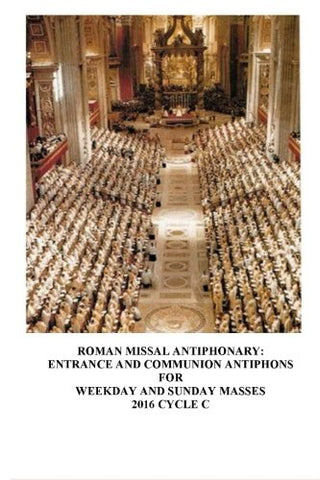 The Roman Missal Antiphonary: Entrance and Communion Antiphons for Weekday and Sunday Masses 2016 Cycle C