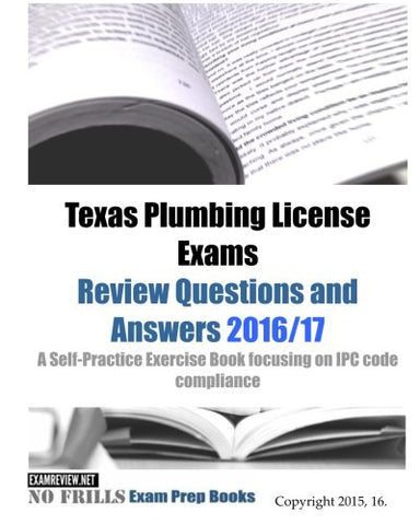 Texas Plumbing License Exams Review Questions And Answers 2016/17: A Self-Practice Exercise Book Focusing On Ipc Code Compliance