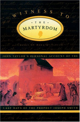 Witness to the Martyrdom: John Taylor's Personal Account of the Last Days of the Prophet Joseph Smith
