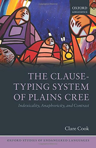 The Clause-Typing System of Plains Cree: Indexicality, Anaphoricity, and Contrast (Oxford Studies of Endangered Languages)
