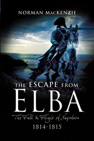 Escape from Elba: The Fall and Flight of Napoleon 1814-1815