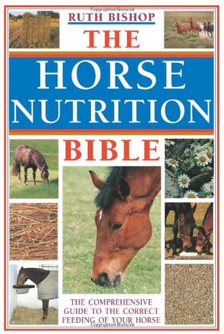 The Horse Nutrition Bible: The Comprehensive Guide to the Feeding of Your Horse