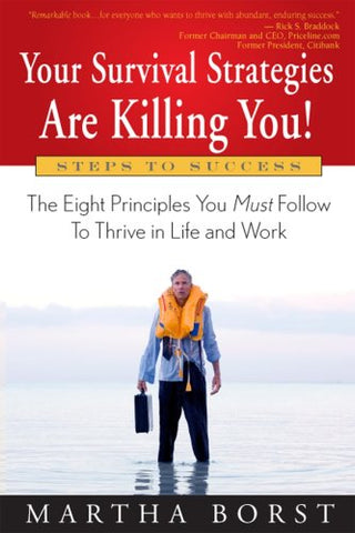 Your Survival Strategies Are Killing You: The Eight Principles You Must Follow To Thrive in Life and Work