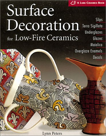 Surface Decoration for Low-Fire Ceramics: Underglazes & Glazes * Maiolica * Slip Trailing * Grafitto * Terra-Sigillata * Photo Decals * Overglaze Enamels (A Lark Ceramics Book)