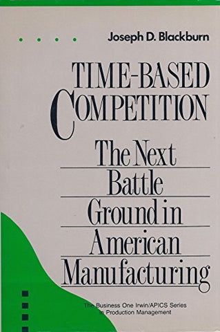 Time-Based Competition: The Next Battleground in American Manufacturing (IRWIN/APICS SERIES IN PRODUCTION MANAGEMENT)