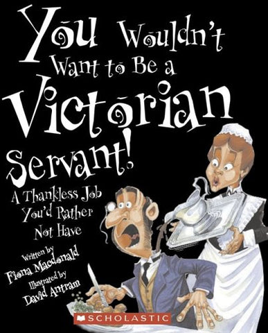 You Wouldn't Want to Be a Victorian Servant!: A Thankless Job You'd Rather Not Have