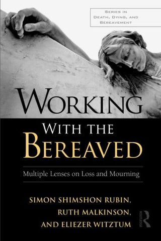 Working With the Bereaved: Multiple Lenses on Loss and Mourning (Series in Death, Dying, and Bereavement)