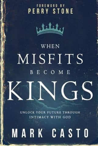 When Misfits Become Kings: Unlock Your Future Through Intimacy With God
