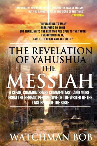 The Revelation Of Yahushua The Messiah: A Clear, Common Sense Commentary - And More - From The Hebraic Perspective Of The Writers Of The Bible