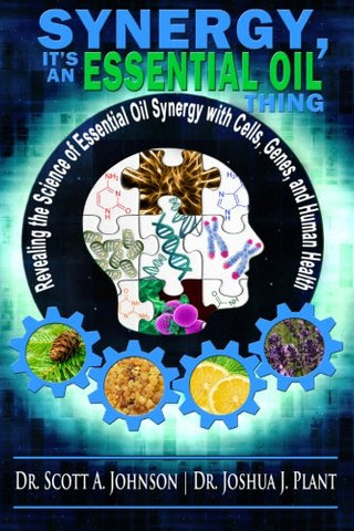 Synergy, It's an Essential Oil Thing: Revealing the Science of Essential Oil Synergy with Cells, Genes, and Human Health