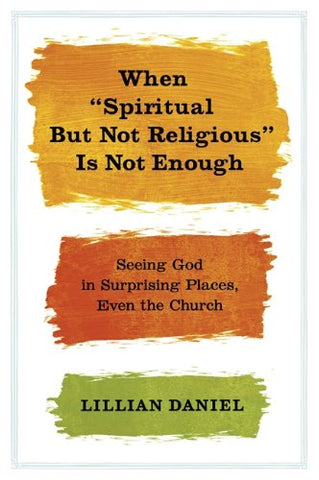 When Spiritual but Not Religious Is Not Enough: Seeing God in Surprising Places, Even the Church