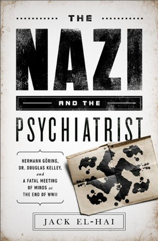The Nazi and the Psychiatrist: Hermann Gring, Dr. Douglas M. Kelley, and a Fatal Meeting of Minds at the End of WWII