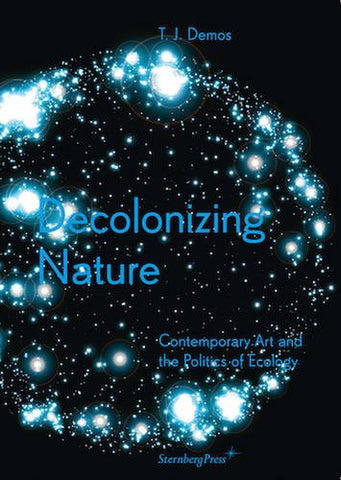 Decolonizing Nature: Contemporary Art And The Politics Of Ecology