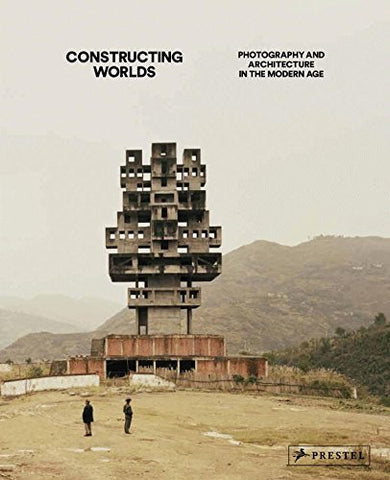 Constructing Worlds: Photography and Architecture in the Modern Age