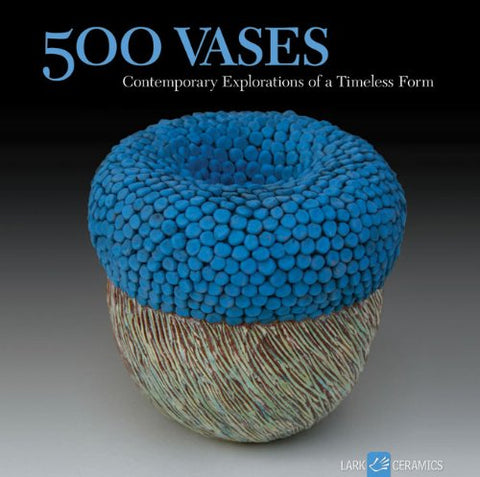 500 Vases: Contemporary Explorations of a Timeless Form (500 Series)