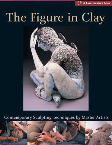 The Figure in Clay: Contemporary Sculpting Techniques by Master Artists (A Lark Ceramics Book)