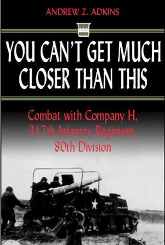 You Can't Get Much Closer Than This: Combat with Company H, 317th Infantry Regiment, 80th Division