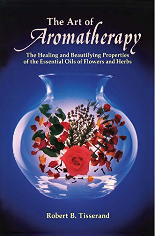 The Art of Aromatherapy: The Healing and Beautifying Properties of the Essential Oils of Flowers and Herbs