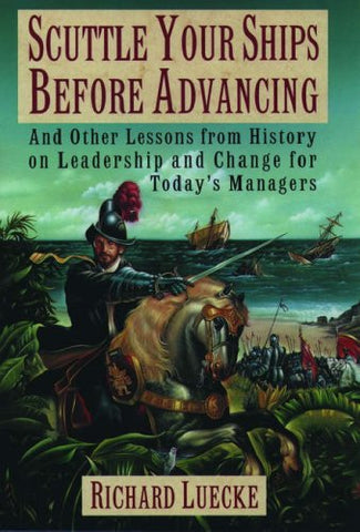 Scuttle Your Ships before Advancing: And Other Lessons from History on Leadership and Change for Today's Managers