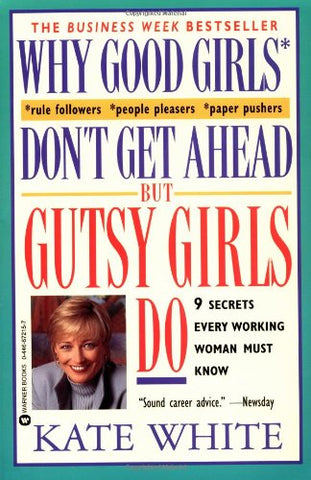 Why Good Girls Don't Get Ahead. But Gutsy Girls Do: Nine Secrets Every Working Woman Must Know