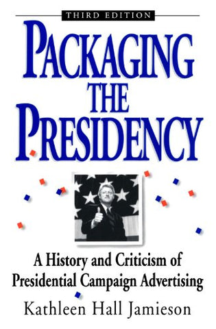Packaging The Presidency: A History and Criticism of Presidential Campaign Advertising, 3rd Edition