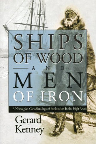 Ships of Wood and Men of Iron: A Norewegian-Canadian Saga of Exploration in the High Arctic