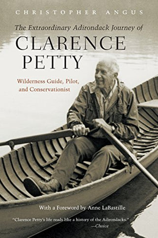 The Extraordinary Adirondack Journey of Clarence Petty: Wilderness Guide, Pilot, and Conservationist