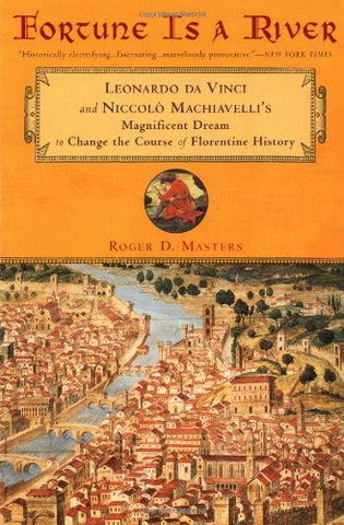 Fortune Is a River: Leonardo da Vinci Niccolo Machiavelli's Magnificent Dream Change Course Florenti