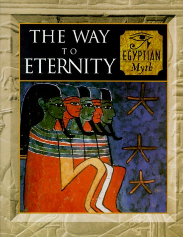 The Way to Eternity: Egyptian Myth (Myth & Mankind , Vol 2)