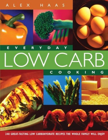 Everyday Low Carb Cooking: 240 Great-Tasting Low Carbohydrate Recipes the Whole Family will Enjoy