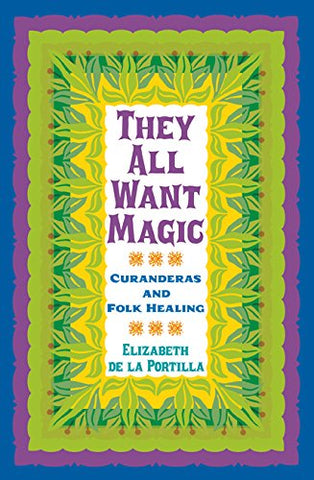 They All Want Magic: Curanderas and Folk Healing (Rio Grande/Ro Bravo: Borderlands Culture and Traditions)