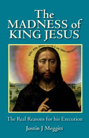 The Madness of King Jesus: The Real Reasons for His Execution