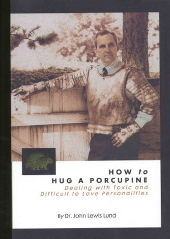 How To Hug A Porcupine: Dealing With Toxic & Difficult To Love Personalities