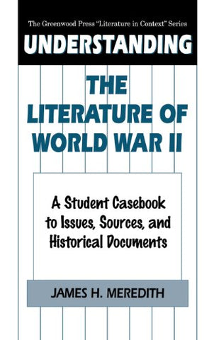 Understanding the Literature of World War II: A Student Casebook to Issues, Sources, and Historical Documents (The Greenwood Press Literature in Context Series)
