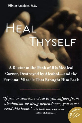 Heal Thyself: A Doctor at the Peak of His Medical Career, Destroyed by Alcohol--and the Personal Miracle That Brought Him Back