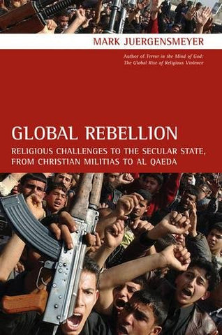 Global Rebellion: Religious Challenges to the Secular State, from Christian Militias to al Qda (Comparative Studies in Religion and Society)