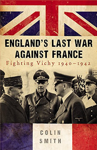 England's Last War Against France: Fighting Vichy 1940-1942