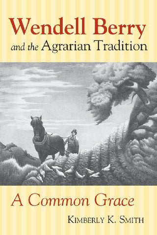 Wendell Berry and the Agrarian Tradition: A Common Grace (American Political Thought)