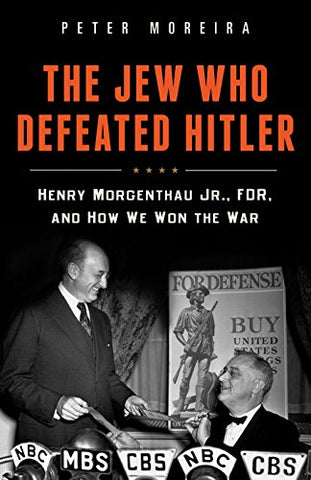 The Jew Who Defeated Hitler: Henry Morgenthau Jr, FDR, and How We Won the War