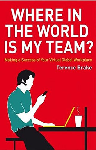 Where in the World is My Team?: Making a Success of Your Virtual Global Workplace