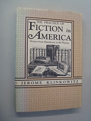 The Practice of Fiction in America: Writers from Hawthorne to the Present