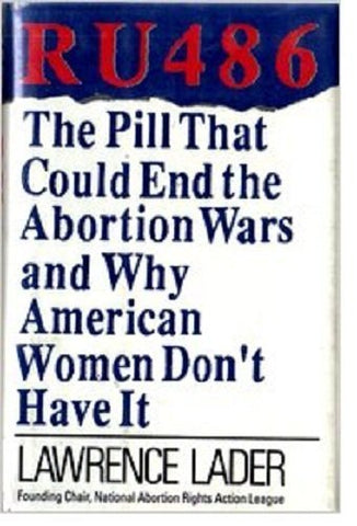 RU 486: The Pill That Could End the Abortion Wars and Why American Women Don't Have It