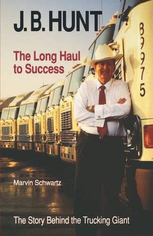 J. B. Hunt: The Long Haul To Success (The University Of Arkansas Press Series In Business History, Vol 3)