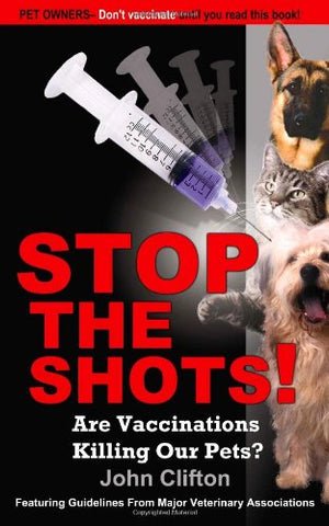 Stop the Shots!: Are Vaccinations Killing Our Pets?