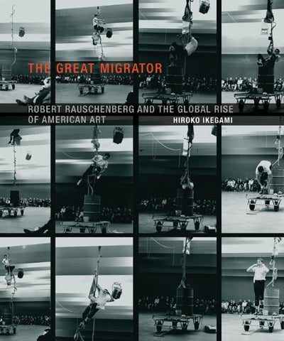 The Great Migrator: Robert Rauschenberg and the Global Rise of American Art (MIT Press)